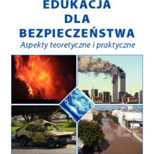 Edukacja dla bezpieczeństwa. Aspekty teoretyczne i praktyczne
