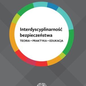 Interdyscyplinarność bezpieczeństwa. Teoria, praktyka, edukacja